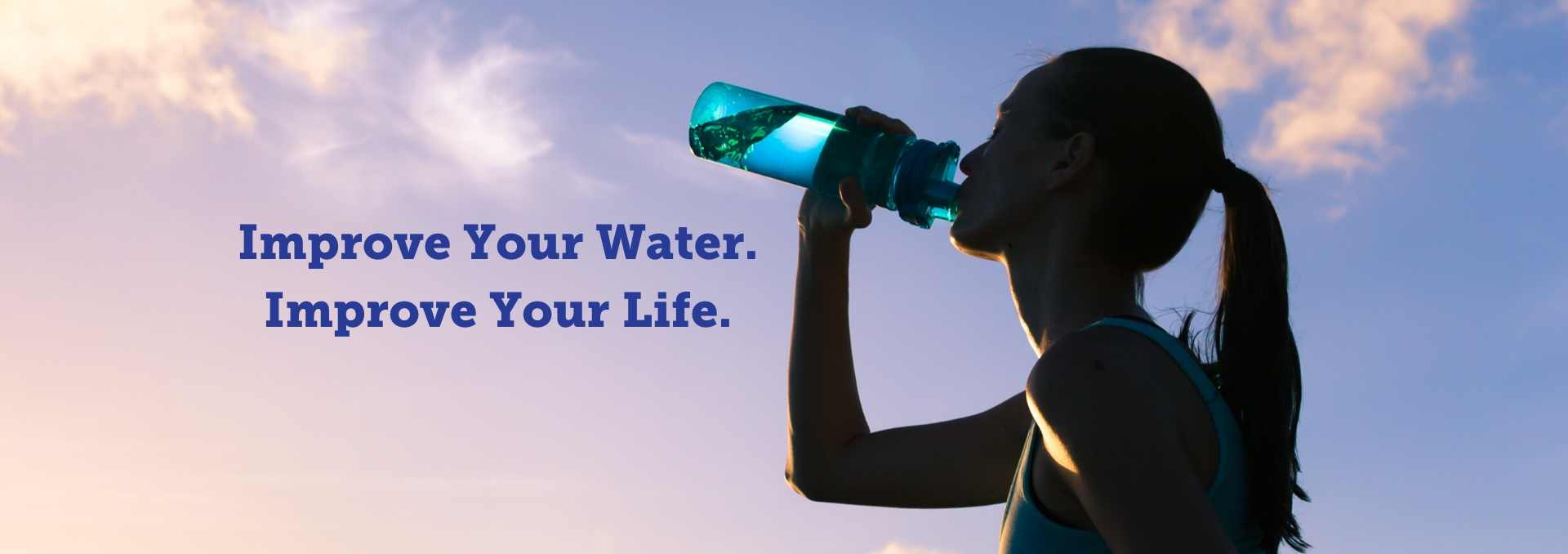 Improve Your Water. Improve Your Life. Woman drinks from water bottle.