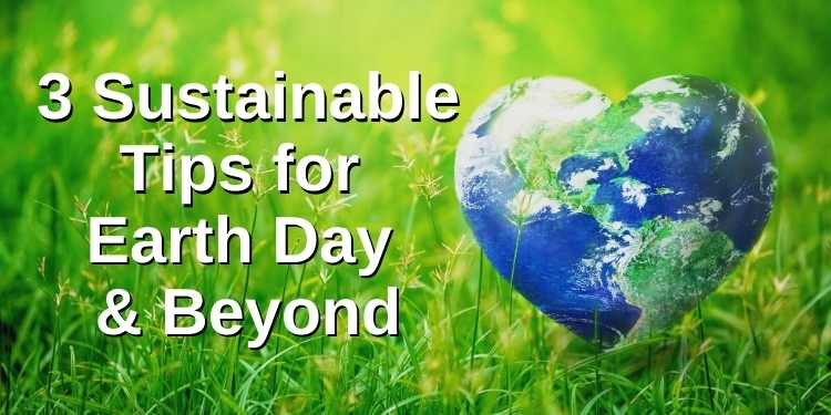 3 Sustainable Tips for Earth Day and Beyond