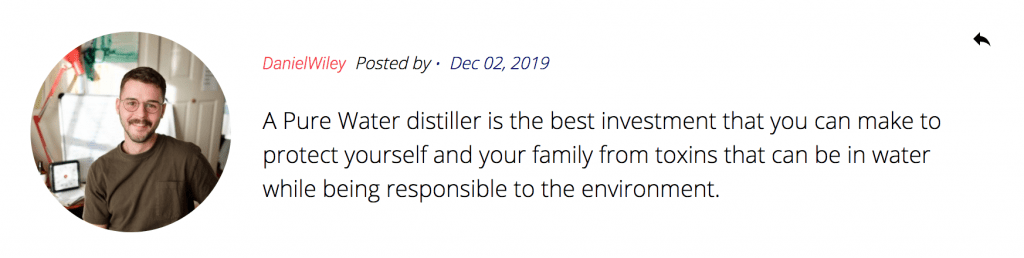 "Screenshot of a comment from Daniel Wiley: ""A Pure Water distiller is the best investment that you can make to protect yourself and your family from toxins that can be in water while being responsible to the environment."""